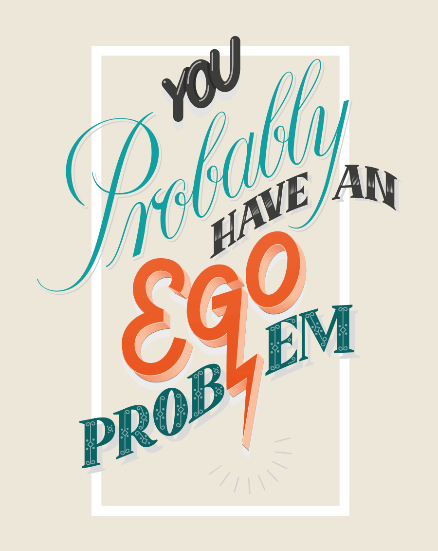 You probably have an Ego Problem
